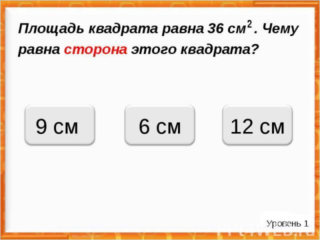6 см 9 см 12 см Площадь квадрата равна 36 см . Чему равна сторона этого квадрата? Уровень 1