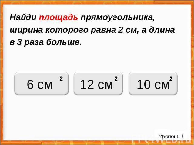 Найди площадь прямоугольника, ширина которого равна 2 см, а длина в 3 раза больше. Уровень 1 6 см 12 см 10 см