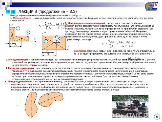 Лекция 8 (продолжение – 8.3) Методы определения положения центра тяжести сложных фигур – 1. Метод разбиения – сложная фигура разбивается на совокупность простых фигур, для которых известны положения центра тяжести или легко определяются: 1 2 2. Мето…