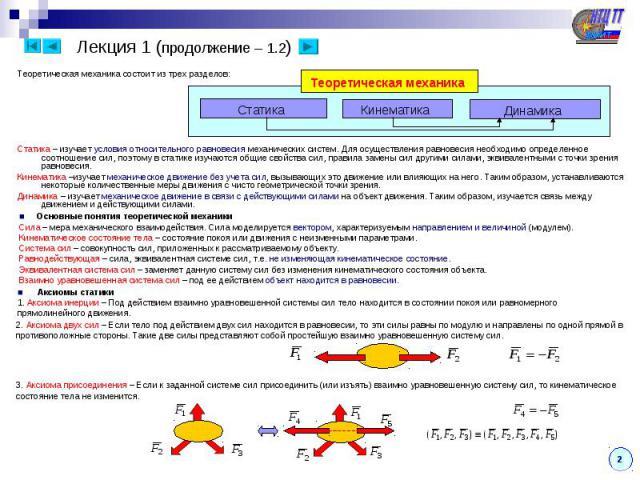 Статика Кинематика Теоретическая механика Динамика ■ Основные понятия теоретической механики Сила – мера механического взаимодействия. Сила моделируется вектором, характеризуемым направлением и величиной (модулем). Кинематическое состояние тела – со…