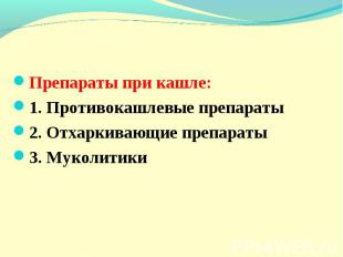 Препараты при кашле: 1. Противокашлевые препараты 2. Отхаркивающие препараты 3.