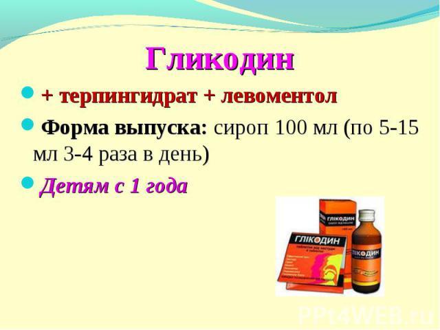 Гликодин + терпингидрат + левоментол Форма выпуска: сироп 100 мл (по 5-15 мл 3-4 раза в день) Детям с 1 года