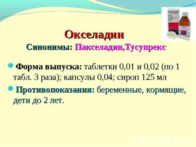 Окселадин Синонимы: Пакселадин,Тусупрекс Форма выпуска: таблетки 0,01 и 0,02 (по 1 табл. 3 раза); капсулы 0,04; сироп 125 мл Противопоказания: беременные, кормящие, дети до 2 лет.