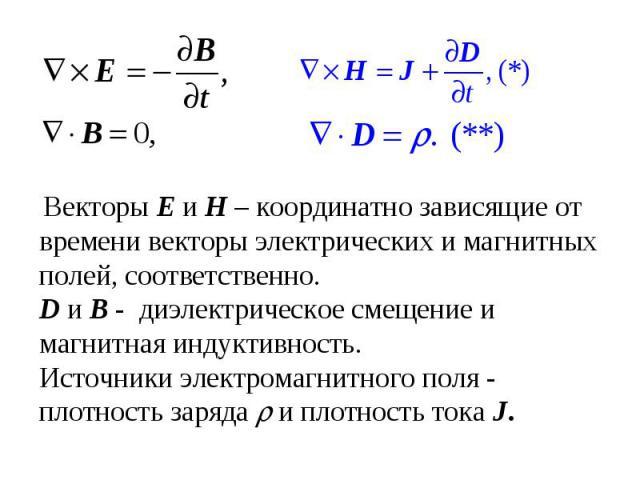 Векторы E и H – координатно зависящие от времени векторы электрических и магнитных полей, соответственно. D и B - диэлектрическое смещение и магнитная индуктивность. Источники электромагнитного поля - плотность заряда и плотность тока J.