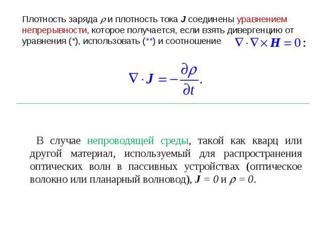 Плотность заряда и плотность тока J соединены уравнением непрерывности, которое получается, если взять дивергенцию от уравнения (*), использовать (**) и соотношение В случае непроводящей среды, такой как кварц или другой материал, используемый для р…