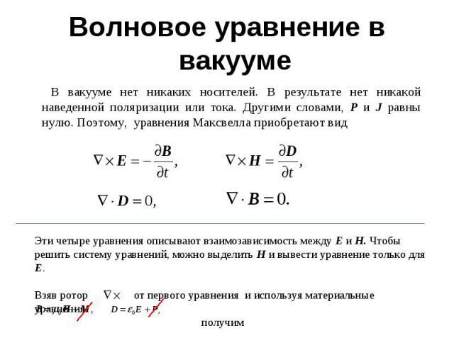 Волновое уравнение в вакууме В вакууме нет никаких носителей. В результате нет никакой наведенной поляризации или тока. Другими словами, P и J равны нулю. Поэтому, уравнения Максвелла приобретают вид Эти четыре уравнения описывают взаимозависимость …