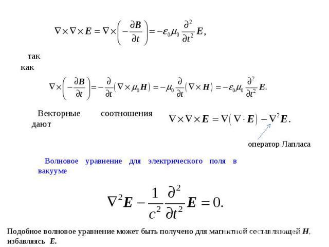 так как Векторные соотношения дают оператор Лапласа Волновое уравнение для электрического поля в вакууме Подобное волновое уравнение может быть получено для магнитной составляющей H, избавляясь E.