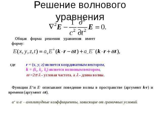 Решение волнового уравнения Общая форма решения уравнения имеет форму: где r = (x, y, z) является координатным вектором, k = (kx, ky, kz) является волновым вектором, =2/ - угловая частота, а - длина волны. Функции E+и E- описывают поведение волны в …