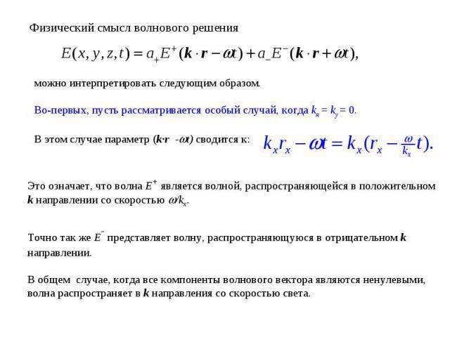 Физический смысл волнового решения можно интерпретировать следующим образом. Во-первых, пусть рассматривается особый случай, когда kя = ky = 0. В этом случае параметр (k·r -t) сводится к: Это означает, что волна E+ является волной, распространяющейс…