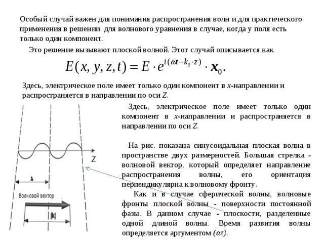 Особый случай важен для понимания распространения волн и для практического применения в решении для волнового уравнения в случае, когда у поля есть только один компонент. Это решение вызывают плоской волной. Этот случай описывается как Здесь, электр…