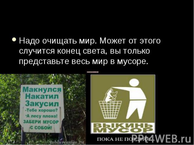 Надо очищать мир. Может от этого случится конец света, вы только представьте весь мир в мусоре.