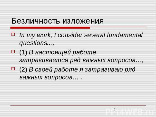 Безличность изложения In mу work, I consider several fundamental questions..., (1) В настоящей работе затрагивается ряд важных вопросов…, (2) В своей работе я затрагиваю ряд важных вопросов… .