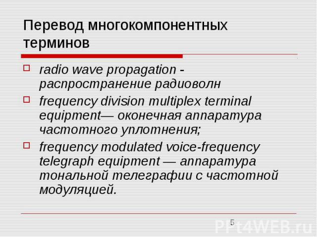 Перевод многокомпонентных терминов radio wave propagation - распространение радиоволн frequency division multiplex terminal equipment— оконечная аппаратура частотного уплотнения; frequency modulated voice-frequency telegraph equipment — аппаратура т…