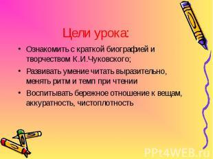 Цели урока: Ознакомить с краткой биографией и творчеством К.И.Чуковского; Развив