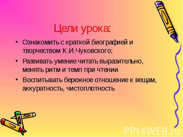 Цели урока: Ознакомить с краткой биографией и творчеством К.И.Чуковского; Развивать умение читать выразительно, менять ритм и темп при чтении Воспитывать бережное отношение к вещам, аккуратность, чистоплотность