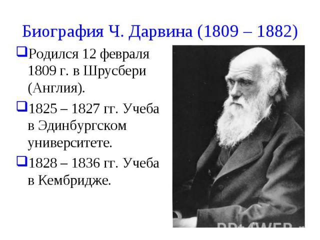 Биография Ч. Дарвина (1809 – 1882) Родился 12 февраля 1809 г. в Шрусбери (Англия). 1825 – 1827 гг. Учеба в Эдинбургском университете. 1828 – 1836 гг. Учеба в Кембридже.