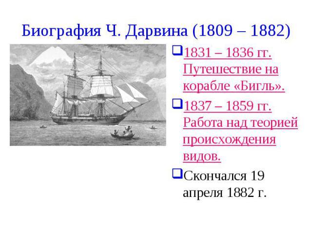 Биография Ч. Дарвина (1809 – 1882) 1831 – 1836 гг. Путешествие на корабле «Бигль». 1837 – 1859 гг. Работа над теорией происхождения видов. Скончался 19 апреля 1882 г.