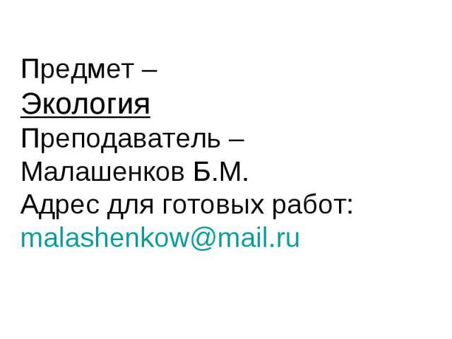 Предмет – Экология Преподаватель – Малашенков Б.М. Адрес для готовых работ: malashenkow@mail.ru