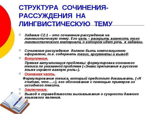 СТРУКТУРА СОЧИНЕНИЯ- РАССУЖДЕНИЯ НА ЛИНГВИСТИЧЕСКУЮ ТЕМУ Задание С2.1 – это сочинение-рассуждение на лингвистическую тему. Его цель – раскрыть важность того лингвистического материала, о котором идет речь в задании. Сочинение-рассуждение должно быть…