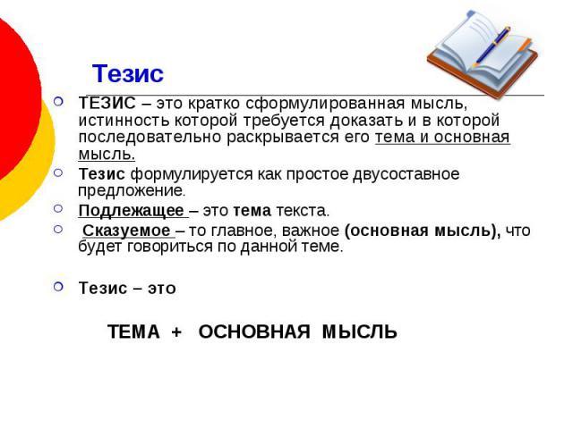 Тезис ТЕЗИС – это кратко сформулированная мысль, истинность которой требуется доказать и в которой последовательно раскрывается его тема и основная мысль. Тезис формулируется как простое двусоставное предложение. Подлежащее – это тема текста. Сказуе…