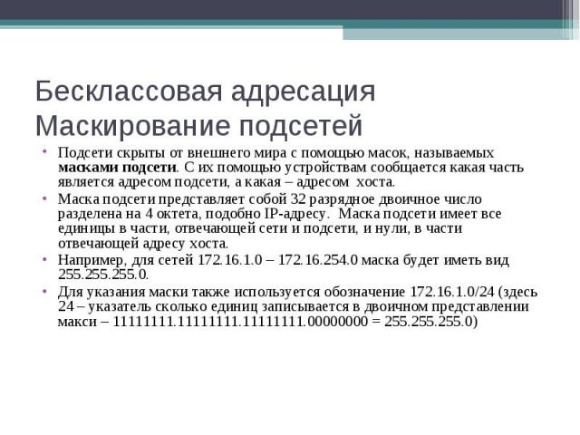 Бесклассовая адресация Маскирование подсетей Подсети скрыты от внешнего мира с помощью масок, называемых масками подсети. С их помощью устройствам сообщается какая часть является адресом подсети, а какая – адресом хоста. Маска подсети представляет с…