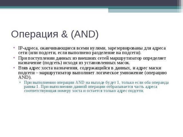 Операция & (AND) IP-адреса, оканчивающиеся всеми нулями, зарезервированы для адреса сети (или подсети, если выполнено разделение на подсети). При поступлении данных из внешних сетей маршрутизатор определяет назначение (подсеть) исходя из установленн…