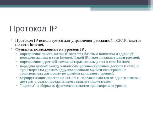Протокол IP Протокол IP используется для управления рассылкой TCP/IP пакетов по сети Internet. Функции, возложенные на уровень IP : определение пакета, который является базовым понятием и единицей передачи данных в сети Internet. Такой IP-пакет назы…
