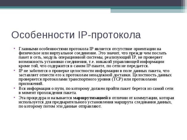 Особенности IP-протокола Главными особенностями протокола IP является отсутствие ориентации на физическое или виртуальное соединение. Это значит, что прежде чем послать пакет в сеть, модуль операционной системы, реализующий IP, не проверяет возможно…