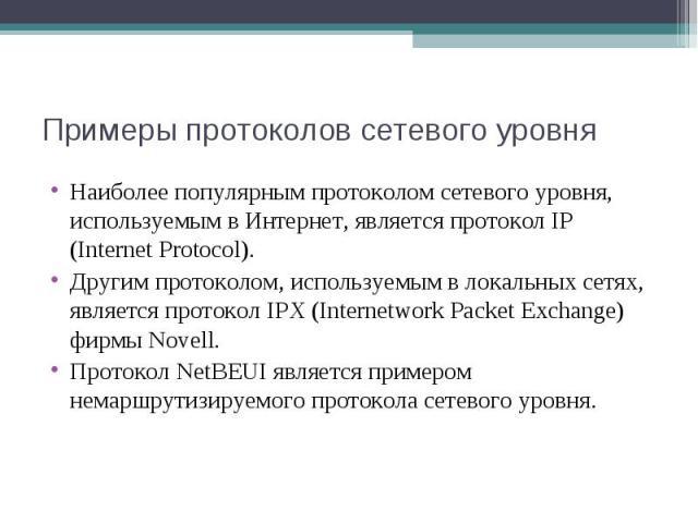 Примеры протоколов сетевого уровня Наиболее популярным протоколом сетевого уровня, используемым в Интернет, является протокол IP (Internet Protocol). Другим протоколом, используемым в локальных сетях, является протокол IPX (Internetwork Packet Excha…