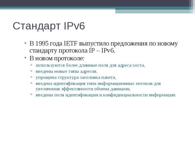 Стандарт IPv6 В 1995 года IETF выпустило предложения по новому стандарту протокола IP – IPv6. В новом протоколе: используются более длинные поля для адреса хоста, введены новые типы адресов, упрощена структура заголовка пакета, введена идентификация…