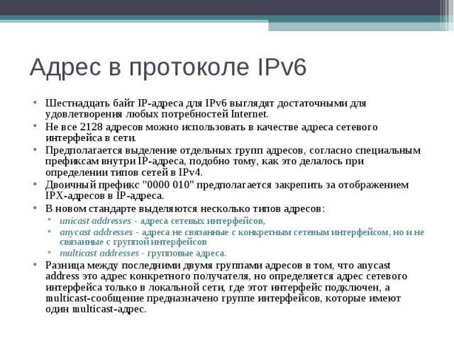 Адрес в протоколе IPv6 Шестнадцать байт IP-адреса для IPv6 выглядят достаточными для удовлетворения любых потребностей Internet. Не все 2128 адресов можно использовать в качестве адреса сетевого интерфейса в сети. Предполагается выделение отдельных …