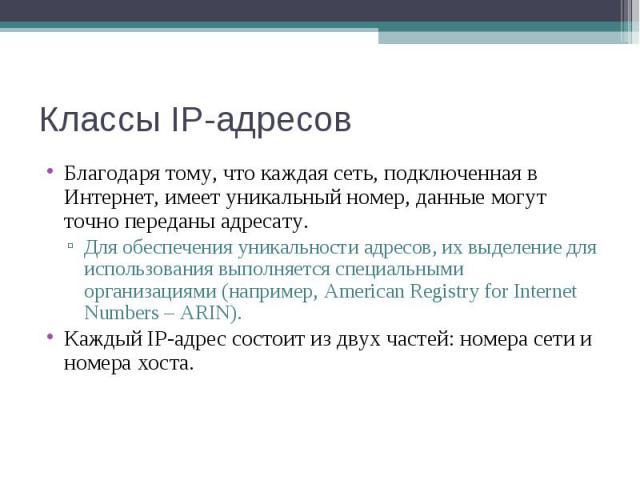Классы IP-адресов Благодаря тому, что каждая сеть, подключенная в Интернет, имеет уникальный номер, данные могут точно переданы адресату. Для обеспечения уникальности адресов, их выделение для использования выполняется специальными организациями (на…
