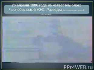 26 апреля 1986 года на четвертом блоке Чернобыльской АЭС. Разведка (уточнение фа