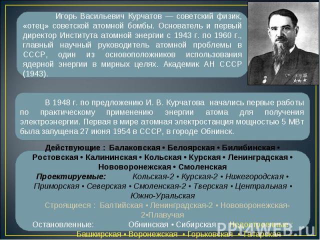 В 1948 г. по предложению И. В. Курчатова начались первые работы по практическому применению энергии атома для получения электроэнергии. Первая в мире атомная электростанция мощностью 5 МВт была запущена 27 июня 1954 в СССР, в городе Обнинск. Действу…