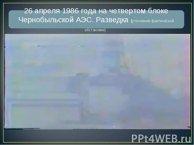 26 апреля 1986 года на четвертом блоке Чернобыльской АЭС. Разведка (уточнение фактической обстановки)