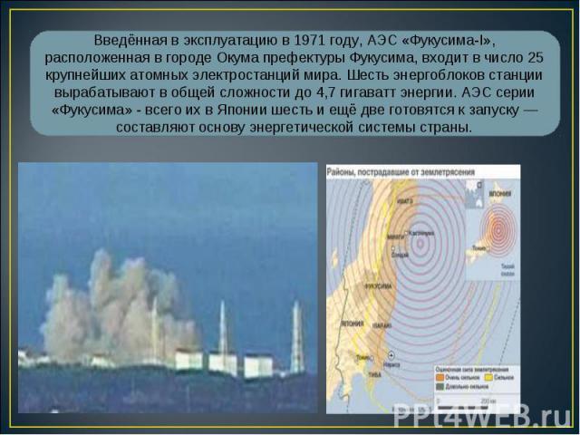 Введённая в эксплуатацию в 1971 году, АЭС «Фукусима-I», расположенная в городе Окума префектуры Фукусима, входит в число 25 крупнейших атомных электростанций мира. Шесть энергоблоков станции вырабатывают в общей сложности до 4,7 гигаватт энергии. АЭ…