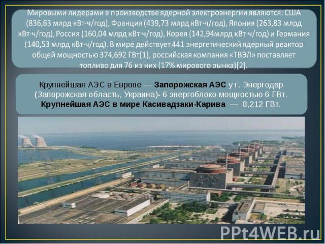 Крупнейшая АЭС в Европе — Запорожская АЭС у г. Энергодар (Запорожская область, Украина)- 6 энергоблоко мощностью 6 ГВт. Крупнейшая АЭС в мире Касивадзаки-Карива — 8,212 ГВт.