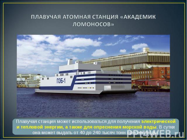 Плавучая станция может использоваться для получения электрической и тепловой энергии, а также для опреснения морской воды. В сутки она может выдать от 40 до 240 тысяч тонн пресной воды.