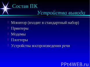 Состав ПК Устройства вывода Монитор (входит в стандартный набор) Принтеры Модемы