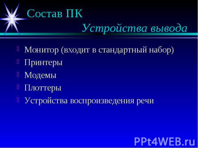 Состав ПК Устройства вывода Монитор (входит в стандартный набор) Принтеры Модемы Плоттеры Устройства воспроизведения речи