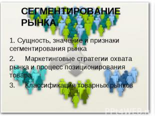 * СЕГМЕНТИРОВАНИЕ РЫНКА 1. Сущность, значение и признаки сегментирования рынка 2