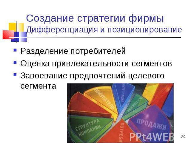 * Создание стратегии фирмы Дифференциация и позиционирование Разделение потребителей Оценка привлекательности сегментов Завоевание предпочтений целевого сегмента