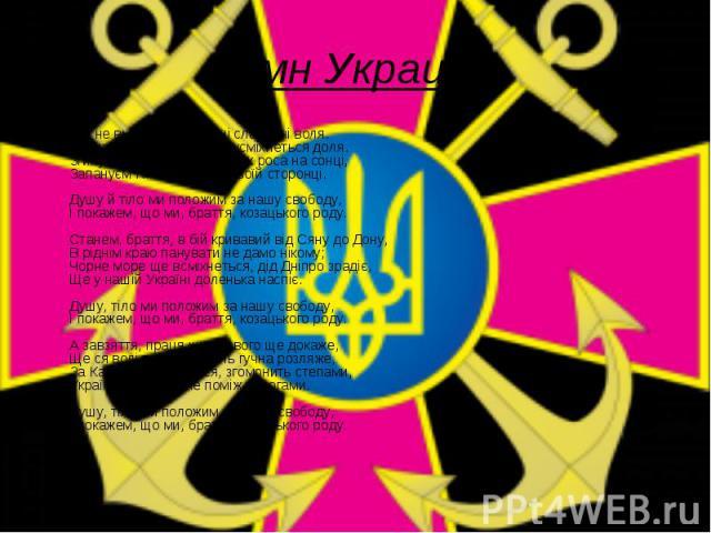 Гимн Украины Ще не вмерли України ні слава, ні воля. Ще нам, браття українці, усміхнеться доля. Згинуть наші вороженьки, як роса на сонці, Запануєм і ми, браття, у своїй сторонці. Душу й тіло ми положим за нашу свободу, І покажем, що ми, браття, коз…