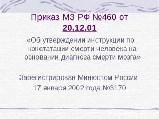 Приказ МЗ РФ №460 от 20.12.01 «Об утверждении инструкции по констатации смерти ч