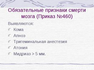 Обязательные признаки смерти мозга (Приказ №460) Выявляются: Кома Апноэ Тригемин