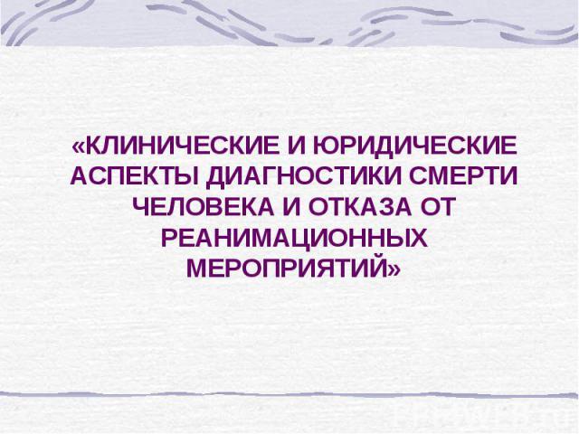 «КЛИНИЧЕСКИЕ И ЮРИДИЧЕСКИЕ АСПЕКТЫ ДИАГНОСТИКИ СМЕРТИ ЧЕЛОВЕКА И ОТКАЗА ОТ РЕАНИМАЦИОННЫХ МЕРОПРИЯТИЙ»
