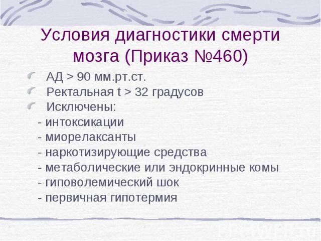 Условия диагностики смерти мозга (Приказ №460) АД > 90 мм.рт.ст. Ректальная t > 32 градусов Исключены: - интоксикации - миорелаксанты - наркотизирующие средства - метаболические или эндокринные комы - гиповолемический шок - первичная гипотермия