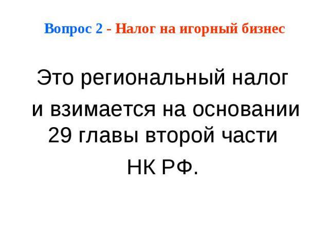 Вопрос 2 - Налог на игорный бизнес Это региональный налог и взимается на основании 29 главы второй части НК РФ.