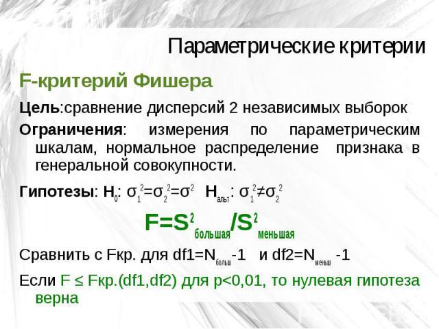 Параметрические критерии F-критерий Фишера Цель:сравнение дисперсий 2 независимых выборок Ограничения: измерения по параметрическим шкалам, нормальное распределение признака в генеральной совокупности. Гипотезы: H0: σ12=σ22=σ2 Hальт: σ12≠σ22 F=S2бол…
