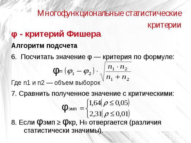 Многофункциональные статистические критерии φ - критерий Фишера Алгоритм подсчета 6. Посчитать значение φ — критерия по формуле: φ Где n1 и n2 — объем выборок 7. Сравнить полученное значение с критическими: φэмп 8. Если φэмп ≥ φкр, Н0 отвергается (р…